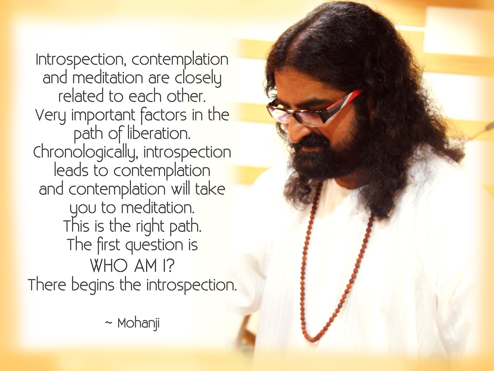 Samoposmatranje, kontemplacija i meditacija su usko povezani jedno s drugim. Veoma važni faktori na putu oslobađanja. Hronološki, samoposmatranje vodi ka dubokom razmišljanju, a duboko razmišljanje će vas dovesti do meditacije. To je ispravan put. Prvo pitanje je ko sam ja? Tu počinje samoposmatranje. – Mohanđi -